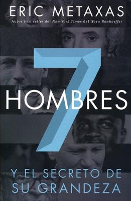Siete Hombres: Y El Secreto de Su Grandeza, Seven Men: And the Secret of Their Greatness  -     By: Eric Metaxas