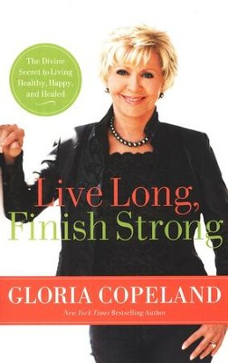 Live Long, Finish Strong: The Divine Secret to Living Healthy, Happy, and Healed  -     By: Gloria Copeland
