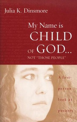 My Name is Child of God ... not Those People: A First Person Look at Poverty  -     By: Julia K. Dinsmore