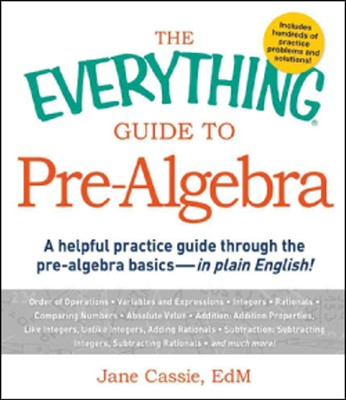 The Everything Guide to Pre-Algebra: A Helpful Practice Guide Through the Pre-Algebra Basics  -     By: Jane Cassie