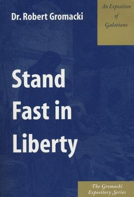 Stand Fast in Liberty: An Exposition of Galatians  -     By: Robert Gromacki