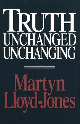 Truth Unchanged Unchanging   -     By: D. Martyn Lloyd-Jones