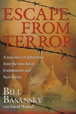 Escape from Terror: A True Story of Deliverance from the Iron Fist of Communism and Nazi Slavery            -     By: Bill Basansky