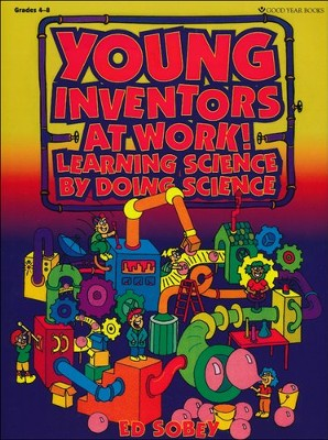 Young Inventors at Work!: Learning Science By Doing  Science  -     By: Edwin Sobey