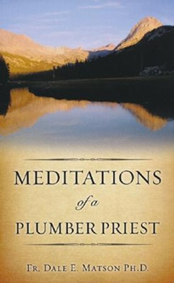 Meditations of a Plumber Priest  -     By: Dale E. Matson