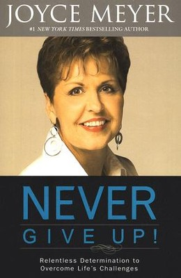 Never Give Up! Relentless Determination to Overcome Life's Challenges  -     By: Joyce Meyer