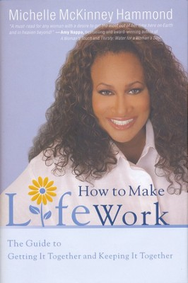 How to Make Life Work: The Guide to Getting It Together and Keeping It Together  -     By: Michelle McKinney Hammond