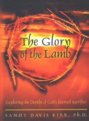 Glory of the Lamb, The Exploring the Depths of God's Eternal Sacrifice  -     By: Sandy Davis Kirk