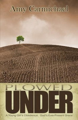 Plowed Under: A Young Girl's Obedience, God's Ever-Present Grace  -     By: Amy Carmichael