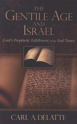 Gentile Age and Israel, God's Prophetic Fulfillment of  End Times  -     By: Carl A. Delatte