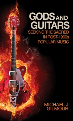 Gods and Guitars: Seeking the Sacred in Post-1960s Popular Music  -     By: Michael J. Gilmour