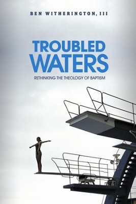 Troubled Waters: Rethinking the Theology of Baptism  -     By: Ben Witherington III
