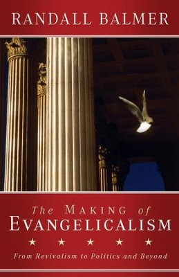 The Making of Evangelicalism: From Revivalism to Politics and Beyond  -     By: Randall Balmer