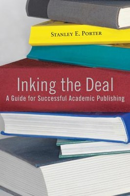 Inking the Deal: A Guide for Successful Academic Publishing  -     By: Stanley E. Porter