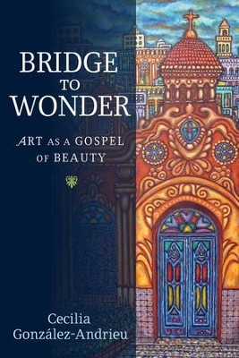 Bridge to Wonder: Art as a Gospel of Beauty  -     By: Cecilia Gonzalez-Andrieu