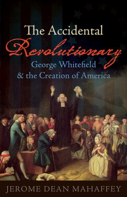 The Accidental Revolutionary: George Whitefield and the Creation of America  -     By: Jerome Dean Mahaffey