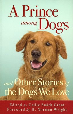 A Prince among Dogs: and Other Stories of the Dogs  We Love  -     By: Callie Smith Grant