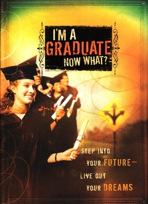 I'm a Graduate, Now What? Step Into Your Future-Live Out Your Dreams  -