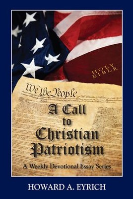 A Call to Christian Patriotism: A Weekly Devotional Essay Series  -     By: Howard A. Eyrich