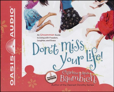 Don't Miss Your Life!: An Uncommon Guide to Living Freedom, Laughter, and Grace - Unabrided audiobook/CD    -     By: Charlene Ann Baumbich
