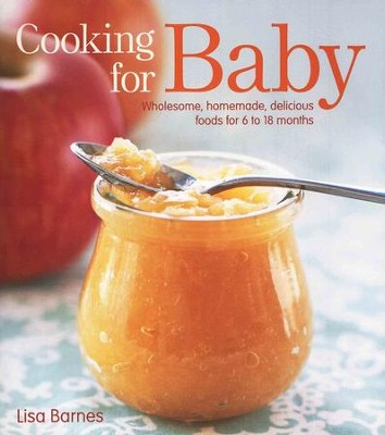 Cooking For Baby: Wholesome, Homemade, Delicious Foods for Kids from 6 to 18 Months  -     By: Lisa Barnes