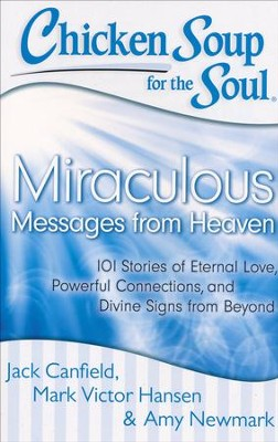 Chicken Soup for the Soul: Miraculous Messages from Heaven: 101 Stories of Eternal Love, Powerful Connections, and Divine Signs from Beyond  -     By: Jack Canfield, Mark Victor Hansen, Amy Newmark