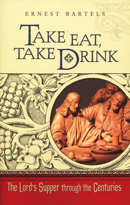 Take Eat, Take Drink: The Lord's Supper Through the Centuries  -     By: Ernest Bartels