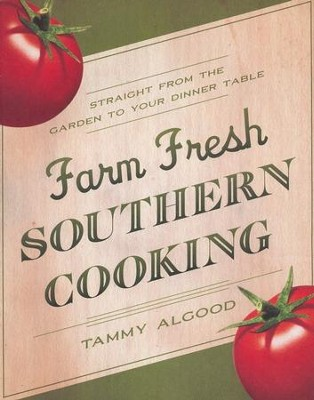Farm Fresh Southern Cooking: Straight from the Garden to Your Dinner Table  -     By: Tammy Algood