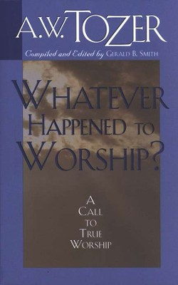 Whatever Happened to Worship?   -     By: A.W. Tozer