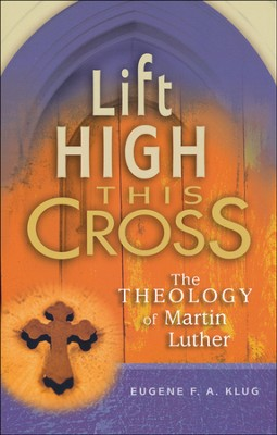 Lift High This Cross: The Theology of Martin Luther   -     By: Eugene F.A. Klug