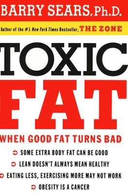 Toxic Fat: When Good Fat Turns Bad  -     By: Dr. Barry Sears