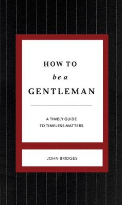 How to Be a Gentleman: A Timely Guide to Timeless   Matters   -     By: John Bridges