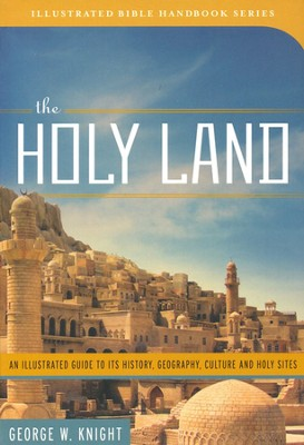 The Holy Land: An Illustrated Guide to Its History, Geography, Culture, and Holy Sites  -     By: George Knight