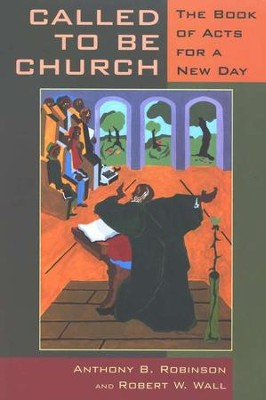 Called to Be Church: The Book of Acts for a New Day  -     By: Anthony B. Robinson, Robert W. Wall