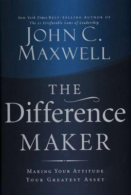 The Difference Maker: Making Your Attitude Your Greatest Asset  -     By: John C. Maxwell