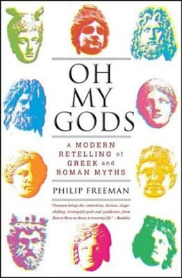 Oh My Gods: A Modern Retelling of Greek and Roman Myths  -     By: Philip Freeman