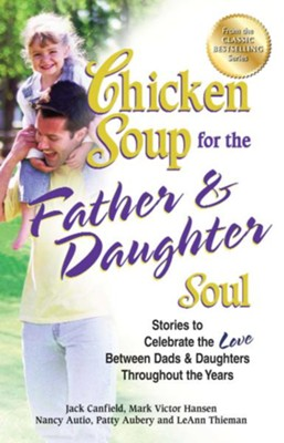 Chicken Soup for the Father & Daughter Soul: Stories to Celebrate the Love Between Dads & Daughters Throughout the Years  -     By: Jack Canfield, Mark Victor Hansen