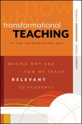 Transformational Teaching in the Information Age: Making Why and How We Teach Relevant to Students  -     By: Thomas R. Rosebrough