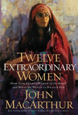 Twelve Extraordinary Women: How God Shaped Women of the Bible, and What He Wants to Do with You - eBook  -     By: John MacArthur
