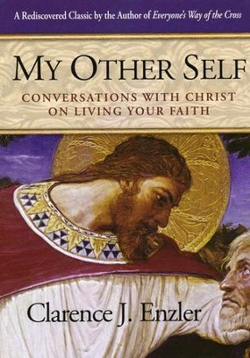 My Other Self: Conversations with Christ on Living Your Faith  -     By: Clarence J. Enzler