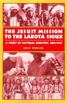 The Jesuit Mission to the Lakota Sioux: Pastoral  Ministry & Theology 1885-1945   -     By: Ross Enochs