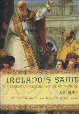 Ireland's Saint: The Essential Biography of St. Patrick  -     Edited By: Jon M. Sweeney     By: J.B. Bury