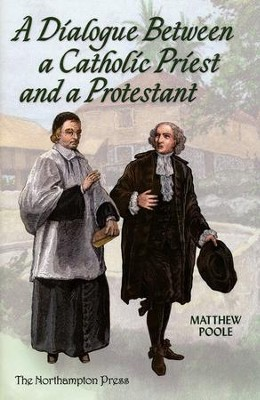 A Dialogue Between a Catholic Priest and a Protestant  -     Edited By: Don Kistler     By: Matthew Poole