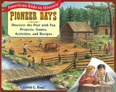 Pioneer Days: Discover the Past with Fun Projects, Games, Activities, and Recipes  -     By: David C. King