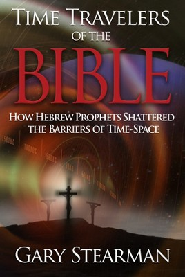 Time Travelers Of The Bible: How Hebrew Prophets Shattered The Barriers Of TimeSpace  -     By: Gary Stearman