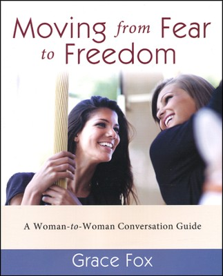 Moving from Fear to Freedom: A Woman-to-Woman Conversation Guide  -     By: Grace L. Fox