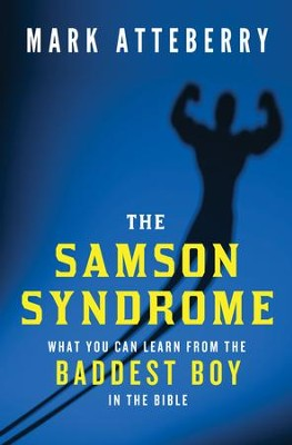 The Samson Syndrome: What You Can Learn from the Baddest Boy in the Bible - eBook  -     By: Mark Atteberry