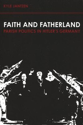 Faith and Fatherland: Parish Politics in Hitler's Germany  -     By: Kyle Jantzen
