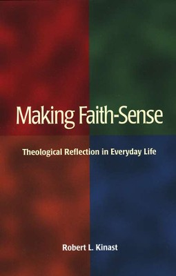 Making Faith-Sense: Theological Reflection in Everyday Life  -     By: Robert L. Kinast