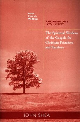 Feasts, Funerals, and Weddings: The Spiritual Wisdom of the Gospels for Christian Preachers and Teachers  -     By: John Shea